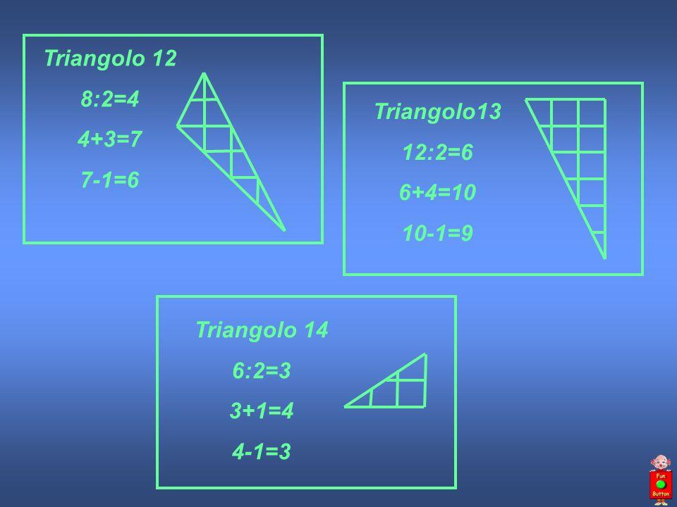 Triangolo13 12:2=6 6+4=10 10-1=9 Triangolo 14 6:2=3 3+1=4 4-1=3 Triangolo 12 8:2=4 4+3=7 7-1=6