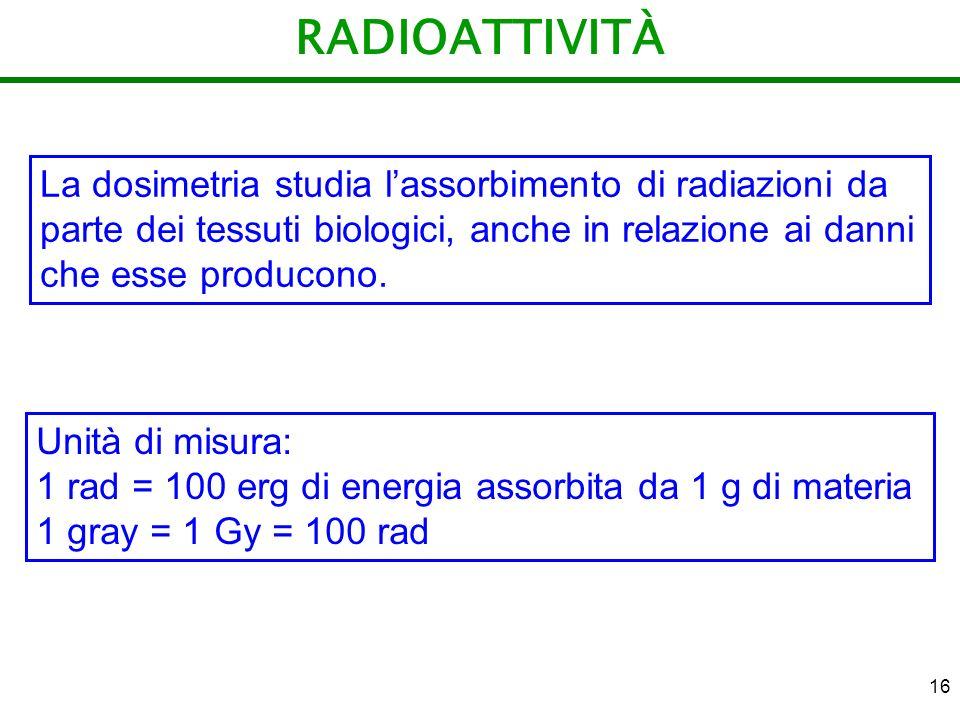 16 RADIOATTIVITÀ La dosimetria studia lassorbimento di radiazioni da parte dei tessuti biologici, anche in relazione ai danni che esse producono. Unit
