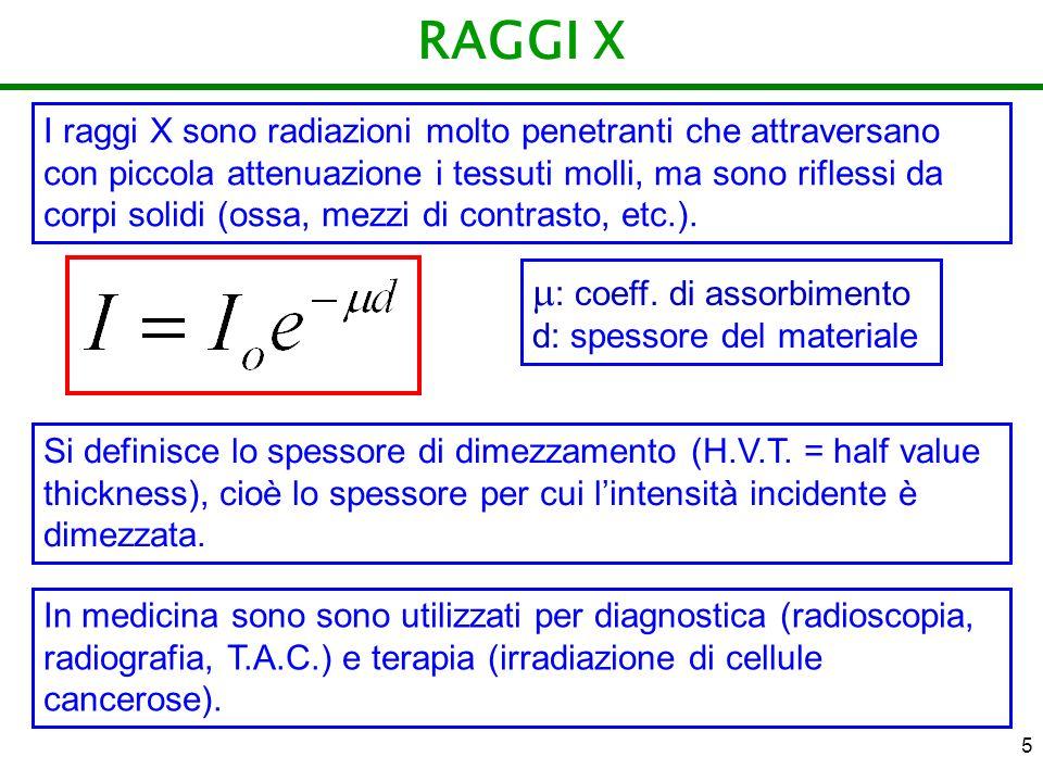 5 RAGGI X I raggi X sono radiazioni molto penetranti che attraversano con piccola attenuazione i tessuti molli, ma sono riflessi da corpi solidi (ossa