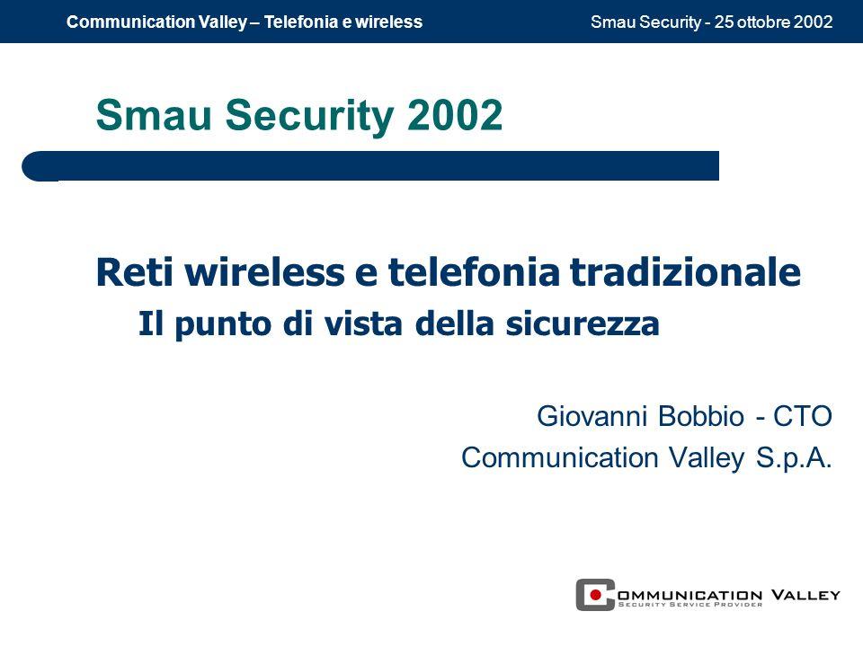 Smau Security - 25 ottobre 2002Communication Valley – Telefonia e wireless Smau Security 2002 Reti wireless e telefonia tradizionale Il punto di vista della sicurezza Giovanni Bobbio - CTO Communication Valley S.p.A.