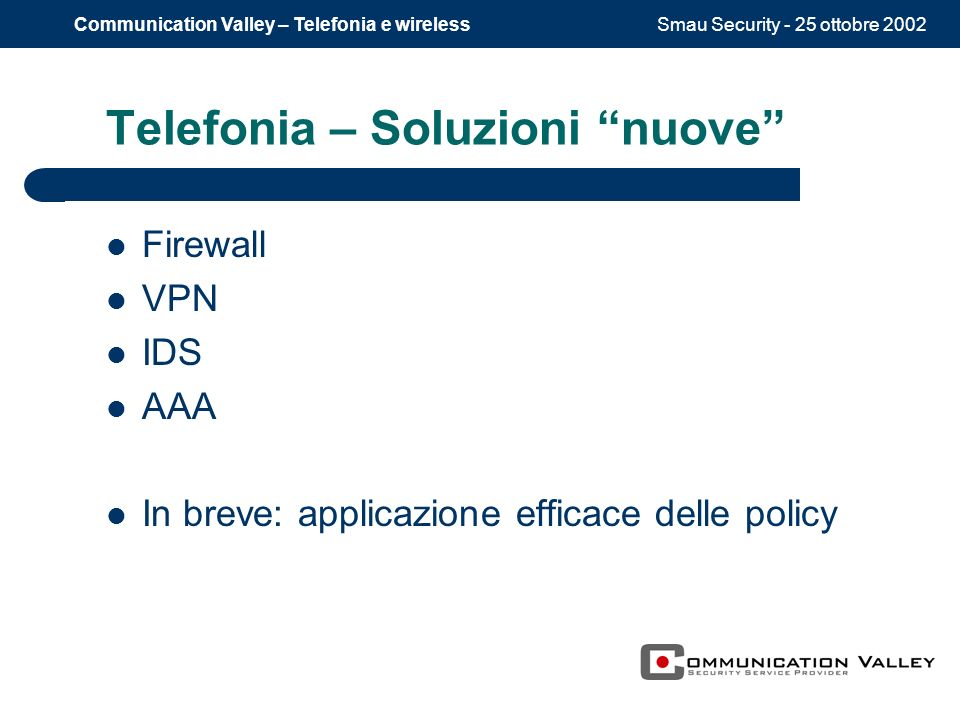 Smau Security - 25 ottobre 2002Communication Valley – Telefonia e wireless Telefonia – Soluzioni nuove Firewall VPN IDS AAA In breve: applicazione efficace delle policy