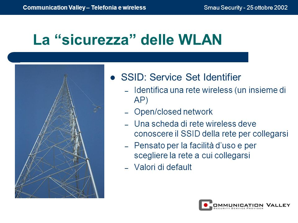 Smau Security - 25 ottobre 2002Communication Valley – Telefonia e wireless La sicurezza delle WLAN SSID: Service Set Identifier – Identifica una rete wireless (un insieme di AP) – Open/closed network – Una scheda di rete wireless deve conoscere il SSID della rete per collegarsi – Pensato per la facilità duso e per scegliere la rete a cui collegarsi – Valori di default