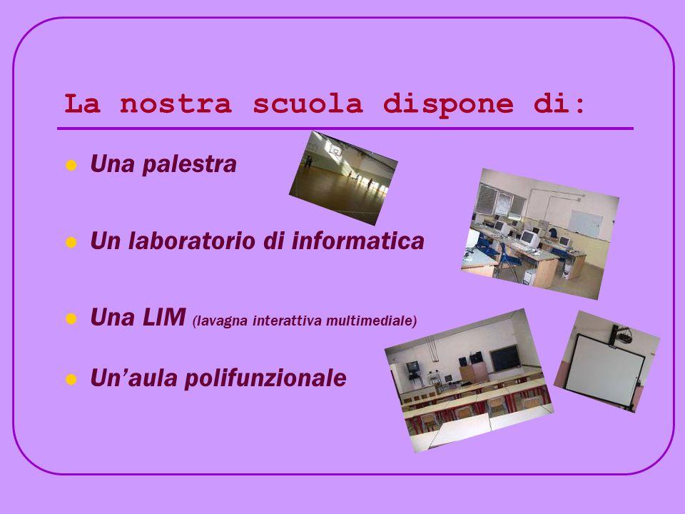 La nostra scuola dispone di: Una palestra Un laboratorio di informatica Una LIM (lavagna interattiva multimediale) Unaula polifunzionale