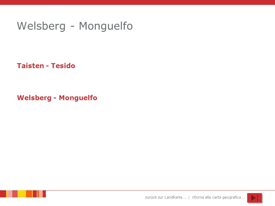 zurück zur Landkarte … / ritorna alla carta geografica … Welsberg - Monguelfo Taisten - Tesido Welsberg - Monguelfo
