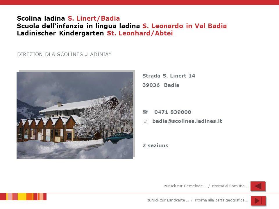 zurück zur Landkarte … / ritorna alla carta geografica … Scolina ladina S. Linert/Badia Scuola dellinfanzia in lingua ladina S. Leonardo in Val Badia