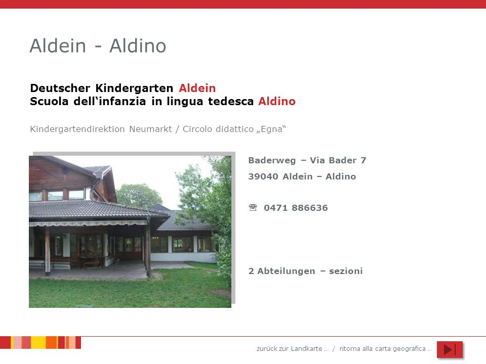 zurück zur Landkarte … / ritorna alla carta geografica … Aldein - Aldino Baderweg – Via Bader 7 39040 Aldein – Aldino 0471 886636 2 Abteilungen – sezi