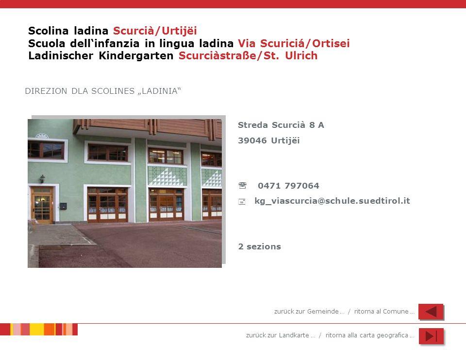 zurück zur Landkarte … / ritorna alla carta geografica … Scolina ladina Scurcià/Urtijëi Scuola dellinfanzia in lingua ladina Via Scuriciá/Ortisei Ladi