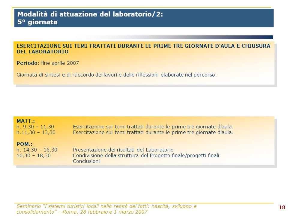 Seminario I sistemi turistici locali nella realtà dei fatti: nascita, sviluppo e consolidamento – Roma, 28 febbraio e 1 marzo 2007 18 Modalità di attuazione del laboratorio/2: 5° giornata MATT.: h.