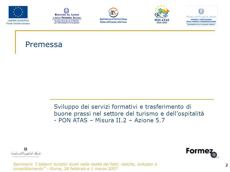 Seminario I sistemi turistici locali nella realtà dei fatti: nascita, sviluppo e consolidamento – Roma, 28 febbraio e 1 marzo 2007 3 Premessa: Il Progetto Sviluppo dei servizi formativi…-PON ATAS–Mis.II.2– Az.5.7 Nellambito del Progetto Sviluppo dei servizi formativi e trasferimento di buone prassi nel settore del turismo e dellospitalità - PON ATAS – Misura II.2 – Azione 5.7, il Formez, quale ente delegato alla realizzazione degli interventi previsti, ha predisposto un percorso di Formazione-Intervento per lo sviluppo delle competenze delle Amministrazioni Ob.