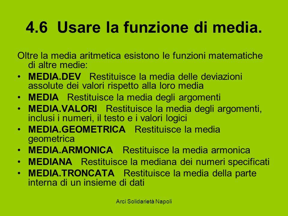Arci Solidarietà Napoli 4.6 Usare la funzione di media. Oltre la media aritmetica esistono le funzioni matematiche di altre medie: MEDIA.DEV Restituis
