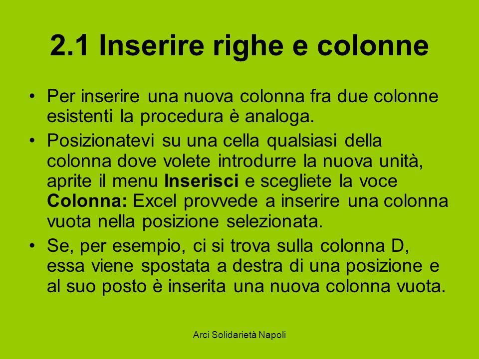 Arci Solidarietà Napoli 2.1 Inserire righe e colonne Per inserire una nuova colonna fra due colonne esistenti la procedura è analoga. Posizionatevi su