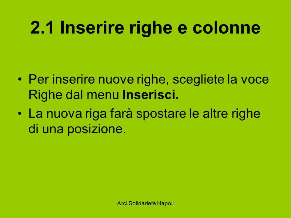 Arci Solidarietà Napoli 2.1 Inserire righe e colonne Per inserire nuove righe, scegliete la voce Righe dal menu Inserisci. La nuova riga farà spostare