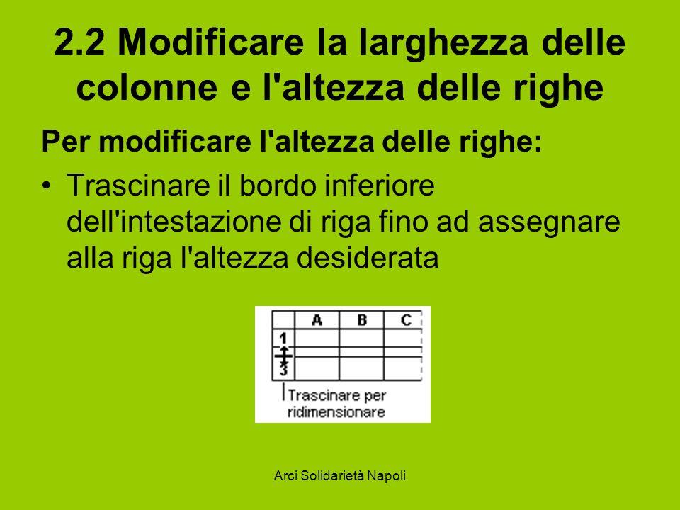 Arci Solidarietà Napoli 2.2 Modificare la larghezza delle colonne e l'altezza delle righe Per modificare l'altezza delle righe: Trascinare il bordo in
