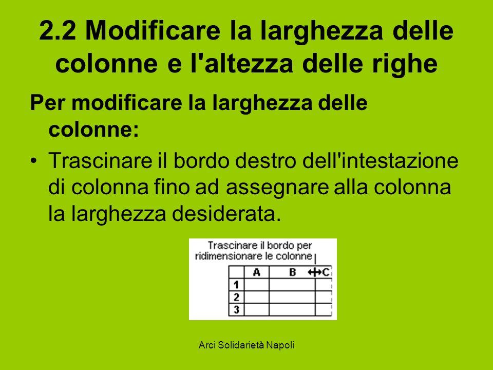 Arci Solidarietà Napoli 2.2 Modificare la larghezza delle colonne e l'altezza delle righe Per modificare la larghezza delle colonne: Trascinare il bor