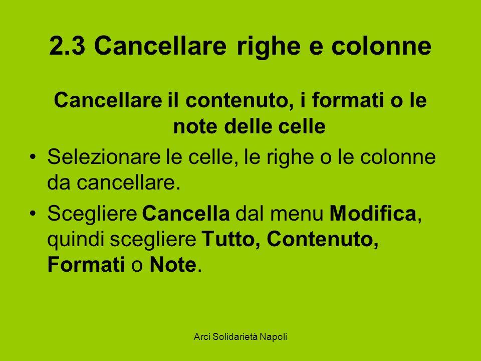Arci Solidarietà Napoli 2.3 Cancellare righe e colonne Cancellare il contenuto, i formati o le note delle celle Selezionare le celle, le righe o le co