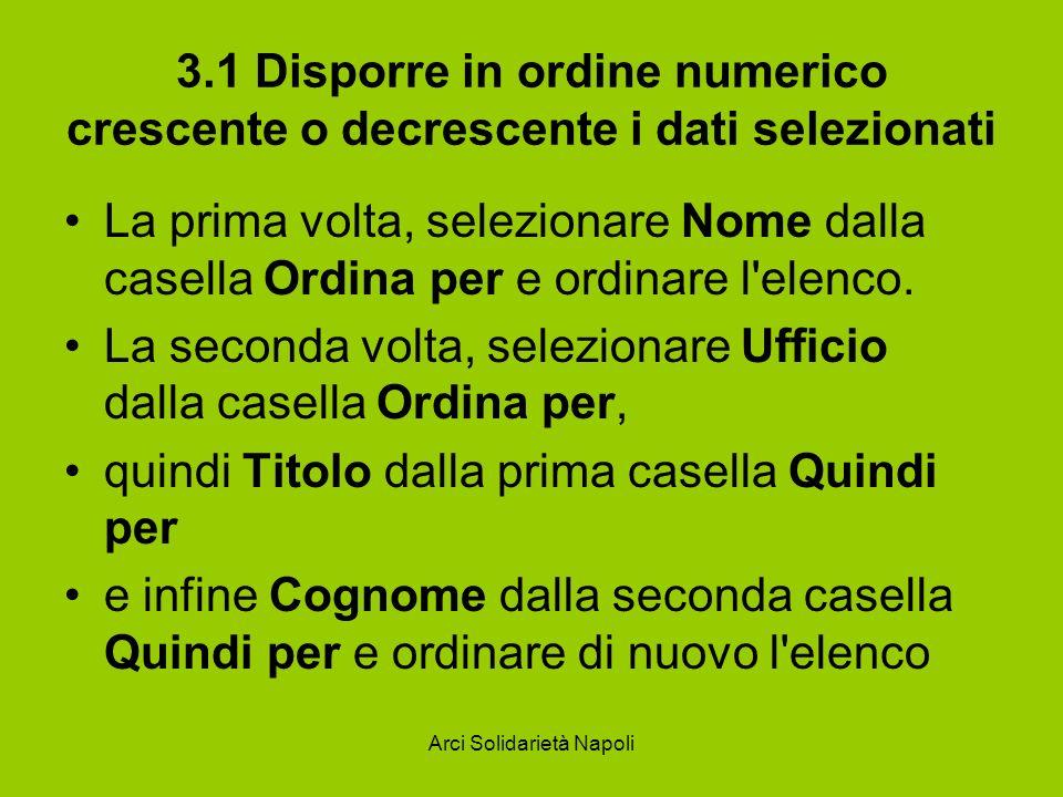 Arci Solidarietà Napoli 3.1 Disporre in ordine numerico crescente o decrescente i dati selezionati La prima volta, selezionare Nome dalla casella Ordi