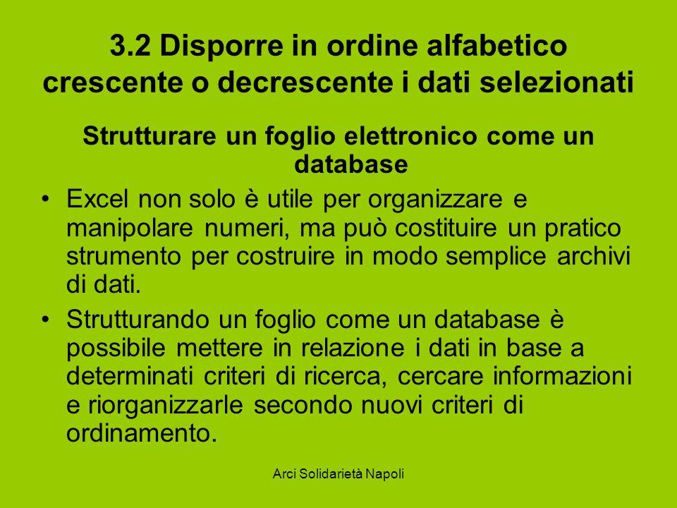 Arci Solidarietà Napoli 3.2 Disporre in ordine alfabetico crescente o decrescente i dati selezionati Strutturare un foglio elettronico come un databas
