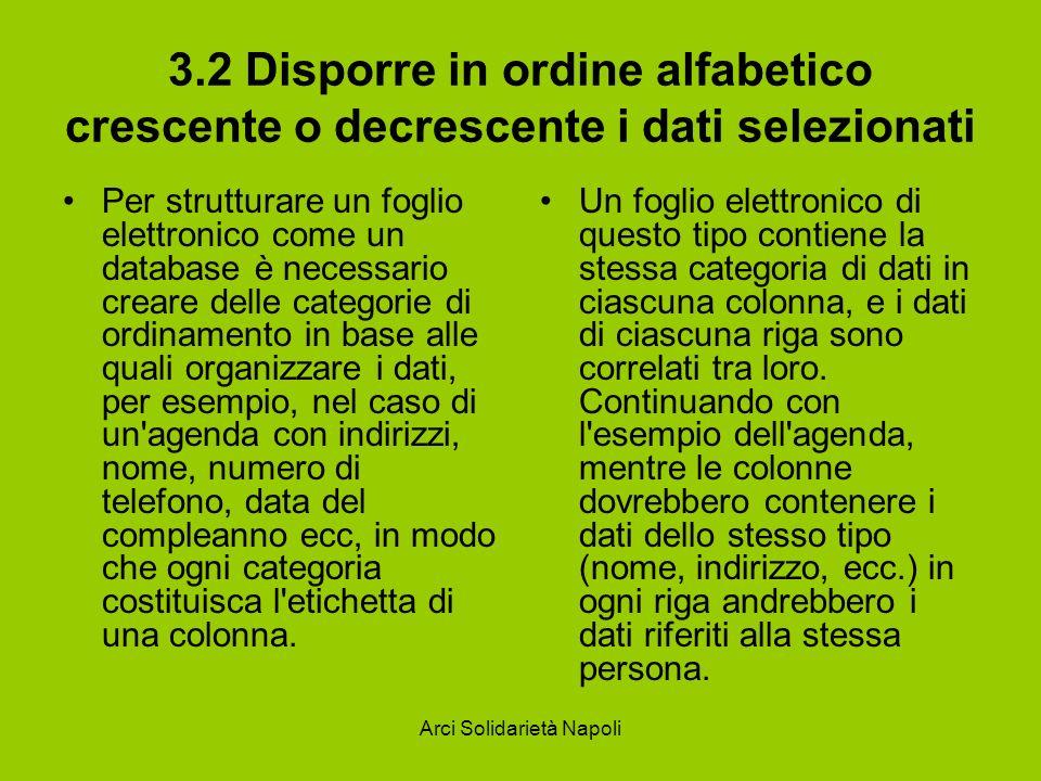 Arci Solidarietà Napoli 3.2 Disporre in ordine alfabetico crescente o decrescente i dati selezionati Per strutturare un foglio elettronico come un dat