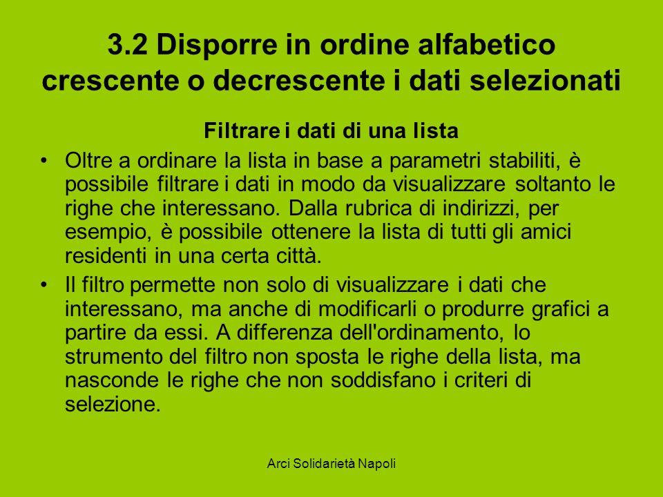 Arci Solidarietà Napoli 3.2 Disporre in ordine alfabetico crescente o decrescente i dati selezionati Filtrare i dati di una lista Oltre a ordinare la