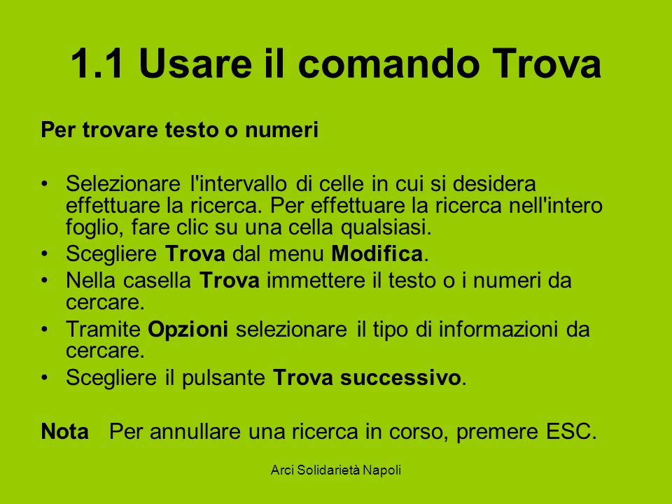 Arci Solidarietà Napoli 1.1 Usare il comando Trova Per trovare testo o numeri Selezionare l'intervallo di celle in cui si desidera effettuare la ricer