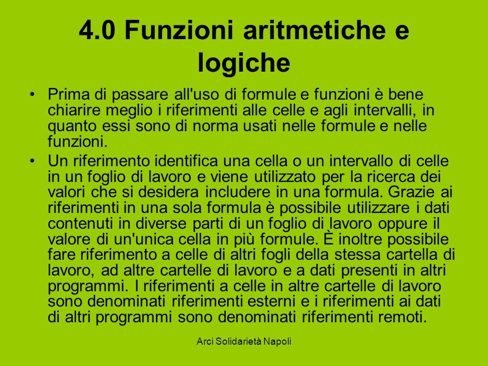 Arci Solidarietà Napoli 4.0 Funzioni aritmetiche e logiche Prima di passare all'uso di formule e funzioni è bene chiarire meglio i riferimenti alle ce