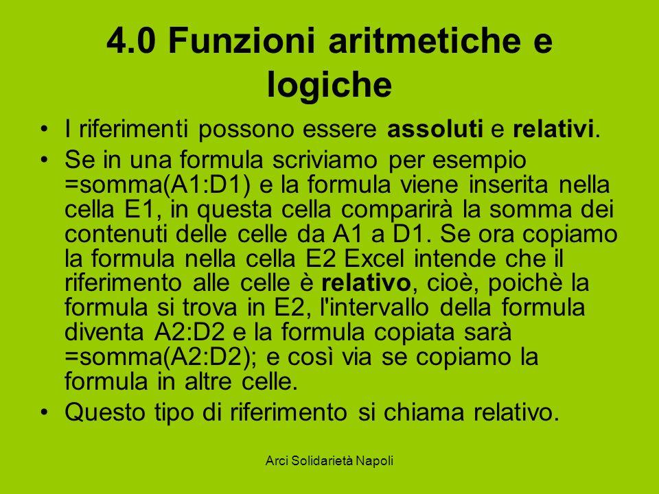 Arci Solidarietà Napoli 4.0 Funzioni aritmetiche e logiche I riferimenti possono essere assoluti e relativi. Se in una formula scriviamo per esempio =