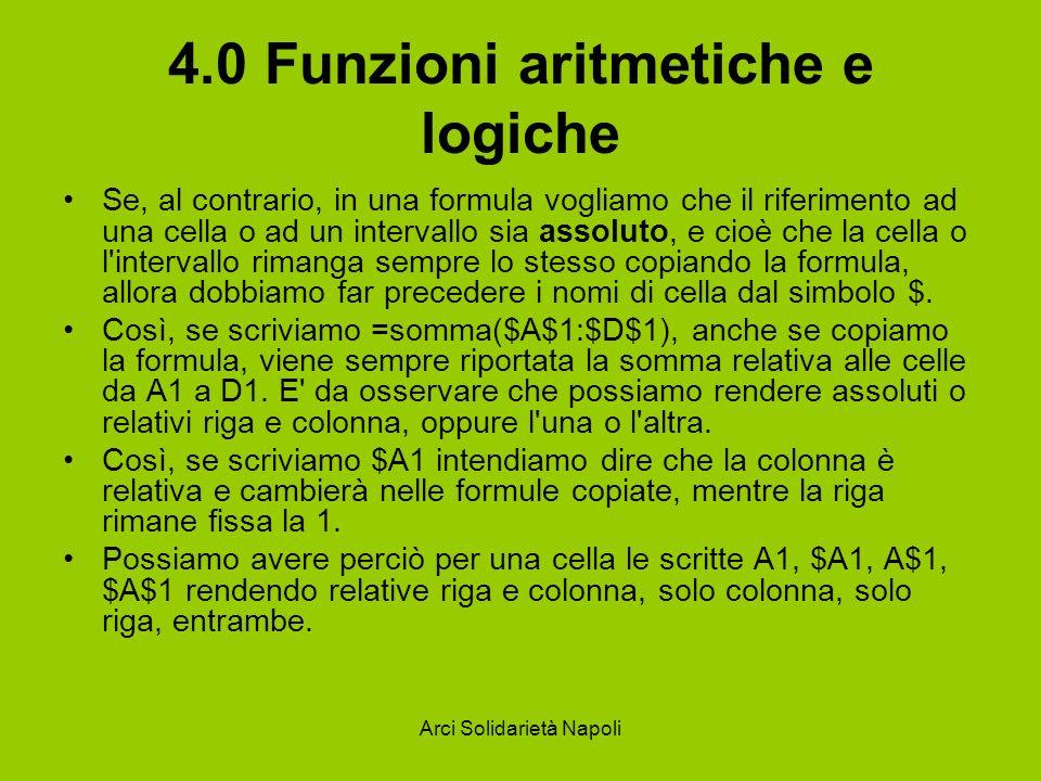 Arci Solidarietà Napoli 4.0 Funzioni aritmetiche e logiche Se, al contrario, in una formula vogliamo che il riferimento ad una cella o ad un intervall