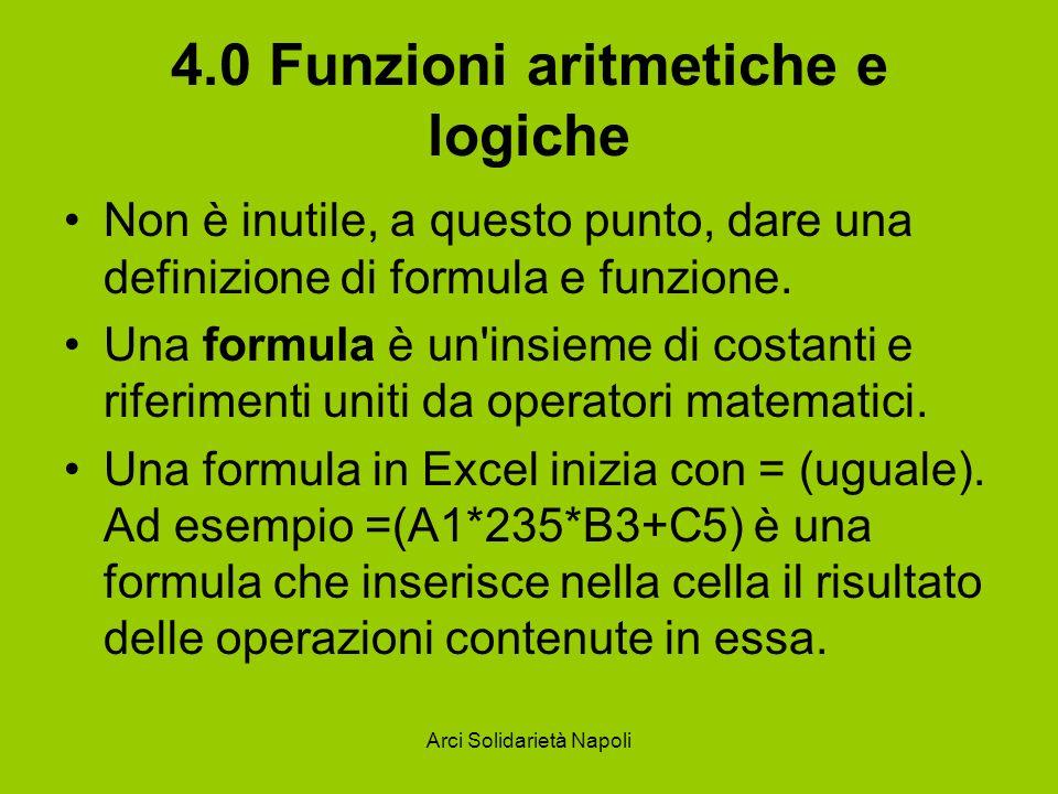 Arci Solidarietà Napoli 4.0 Funzioni aritmetiche e logiche Non è inutile, a questo punto, dare una definizione di formula e funzione. Una formula è un
