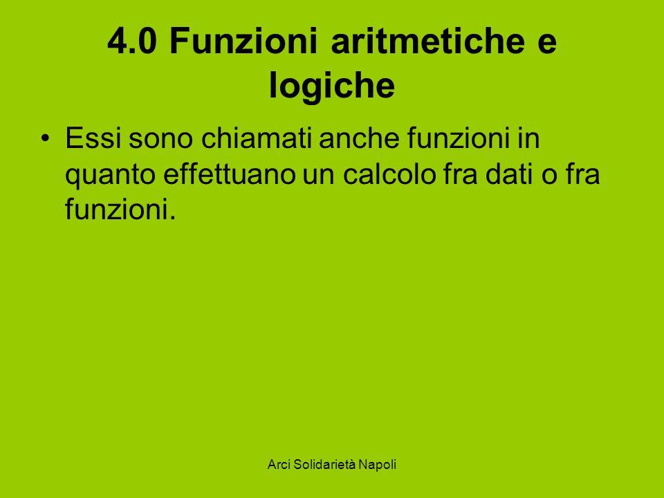 Arci Solidarietà Napoli 4.0 Funzioni aritmetiche e logiche Essi sono chiamati anche funzioni in quanto effettuano un calcolo fra dati o fra funzioni.