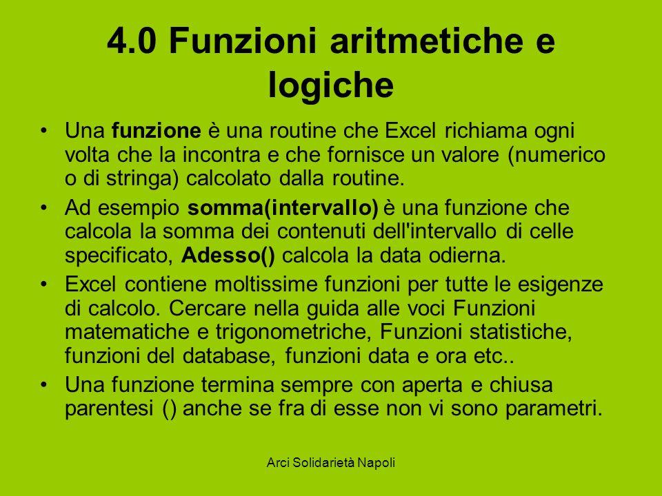 Arci Solidarietà Napoli 4.0 Funzioni aritmetiche e logiche Una funzione è una routine che Excel richiama ogni volta che la incontra e che fornisce un
