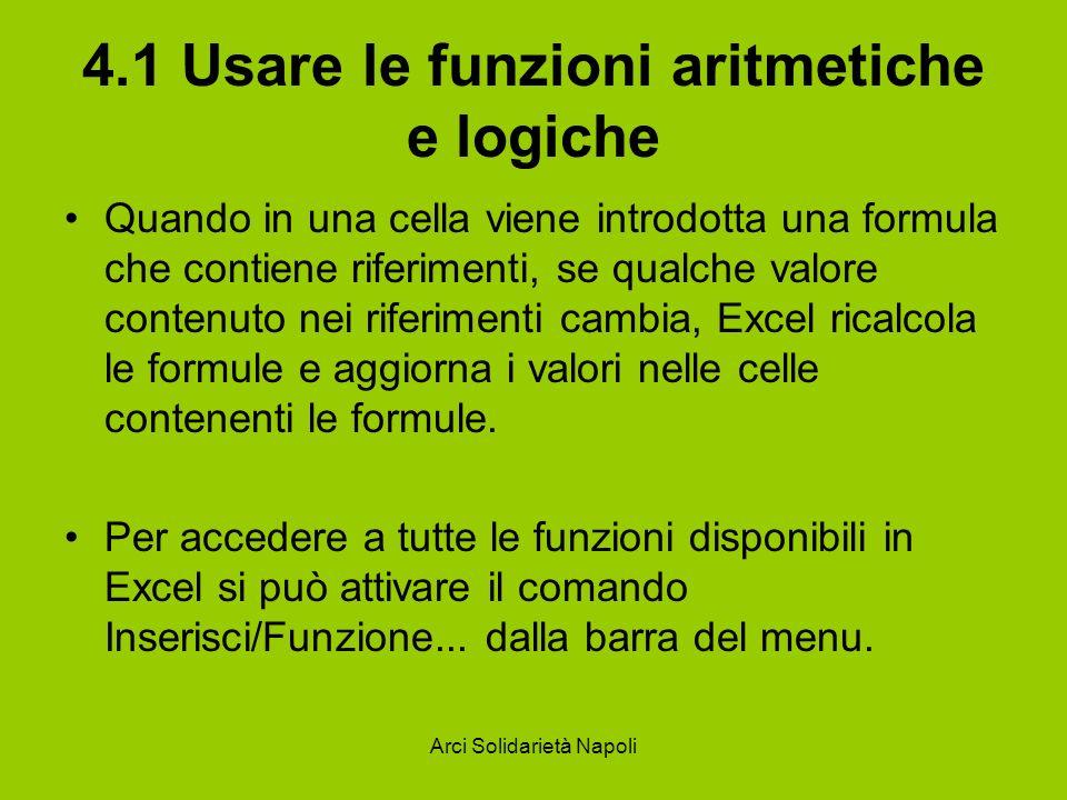 Arci Solidarietà Napoli 4.1 Usare le funzioni aritmetiche e logiche Quando in una cella viene introdotta una formula che contiene riferimenti, se qual