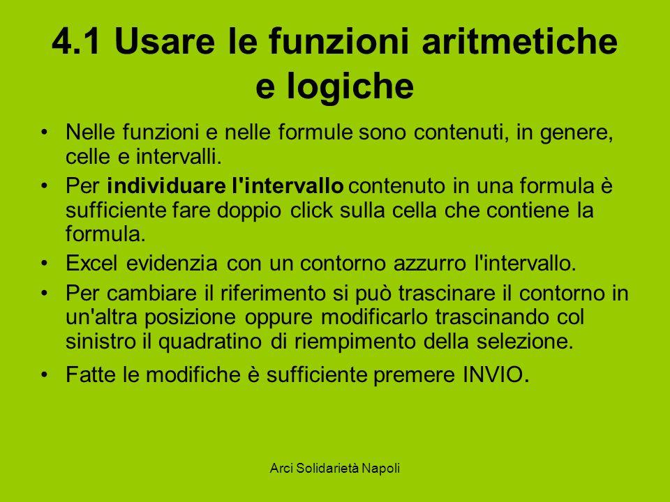 Arci Solidarietà Napoli 4.1 Usare le funzioni aritmetiche e logiche Nelle funzioni e nelle formule sono contenuti, in genere, celle e intervalli. Per