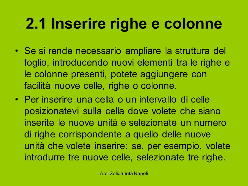 Arci Solidarietà Napoli 2.1 Inserire righe e colonne Se si rende necessario ampliare la struttura del foglio, introducendo nuovi elementi tra le righe