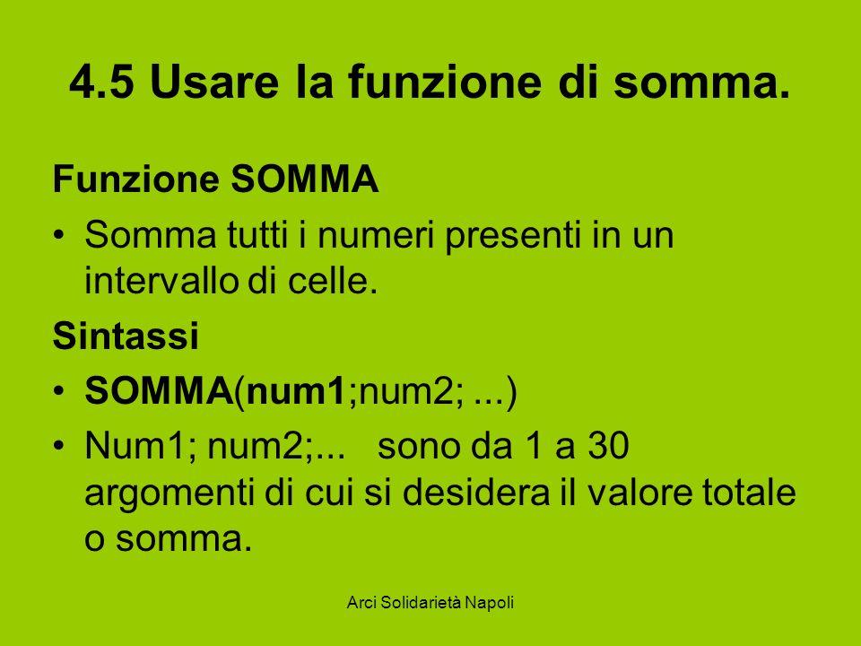 Arci Solidarietà Napoli 4.5 Usare la funzione di somma. Funzione SOMMA Somma tutti i numeri presenti in un intervallo di celle. Sintassi SOMMA(num1;nu