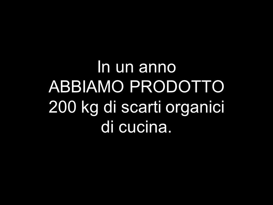 In un anno ABBIAMO PRODOTTO 200 kg di scarti organici di cucina.