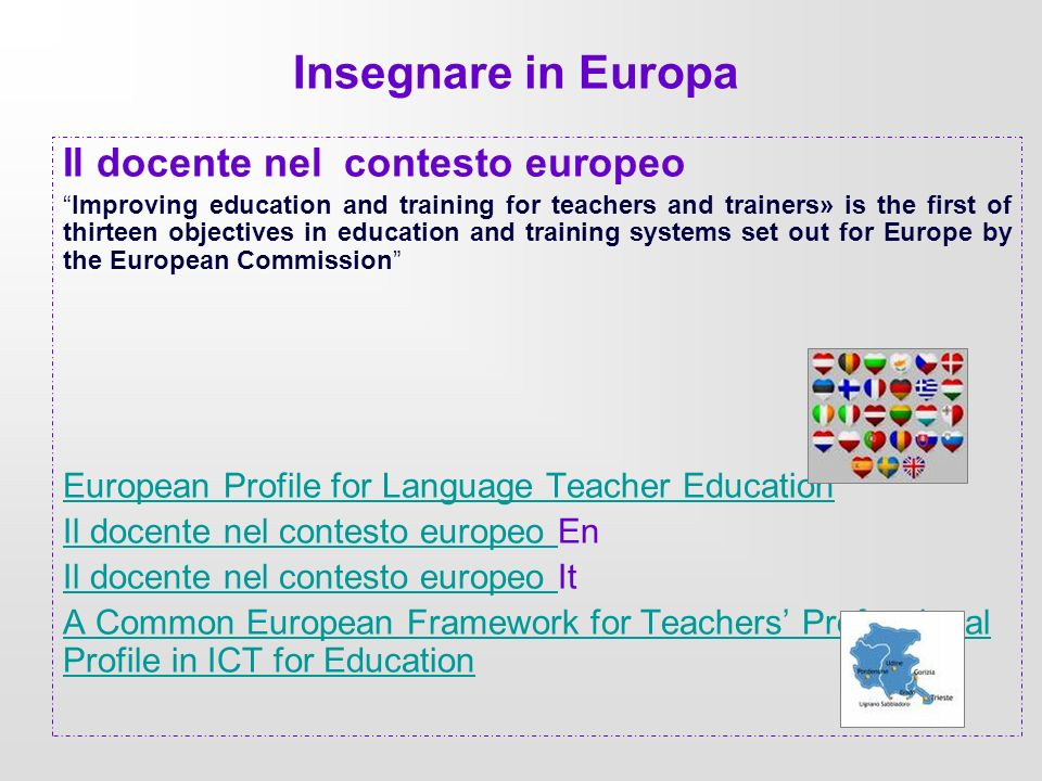 Insegnare in Europa Il docente nel contesto europeo Improving education and training for teachers and trainers» is the first of thirteen objectives in education and training systems set out for Europe by the European Commission European Profile for Language Teacher Education Il docente nel contesto europeo Il docente nel contesto europeo En Il docente nel contesto europeo Il docente nel contesto europeo It A Common European Framework for Teachers Professional Profile in ICT for Education