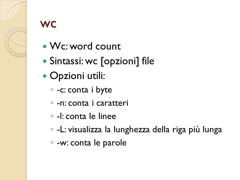 wc Wc: word count Sintassi: wc [opzioni] file Opzioni utili: -c: conta i byte -n: conta i caratteri -l: conta le linee -L: visualizza la lunghezza del