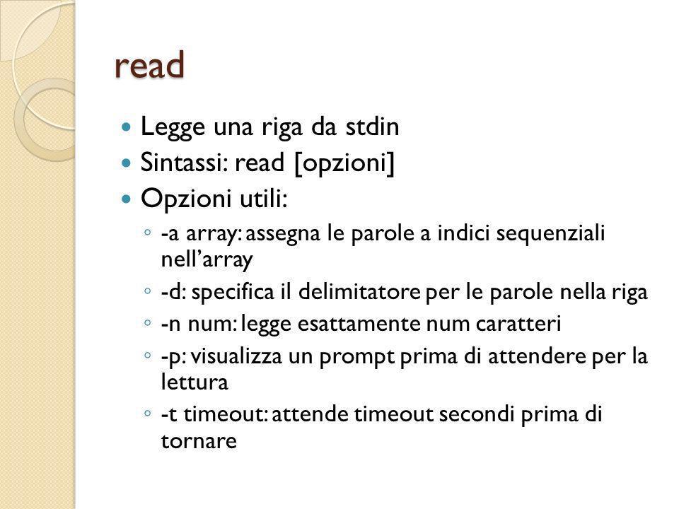 read Legge una riga da stdin Sintassi: read [opzioni] Opzioni utili: -a array: assegna le parole a indici sequenziali nellarray -d: specifica il delim