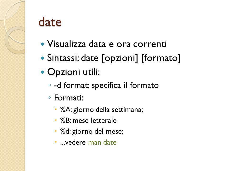 date Visualizza data e ora correnti Sintassi: date [opzioni] [formato] Opzioni utili: -d format: specifica il formato Formati: %A: giorno della settim