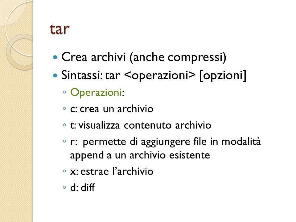 tar Crea archivi (anche compressi) Sintassi: tar [opzioni] Operazioni: c: crea un archivio t: visualizza contenuto archivio r: permette di aggiungere
