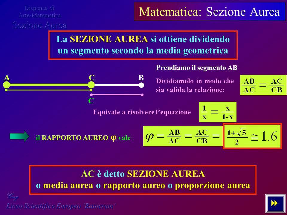 2 - 7 Matematica: Sezione Aurea La SEZIONE AUREA si ottiene dividendo un segmento secondo la media geometrica AB C Prendiamo il segmento AB Dividiamol