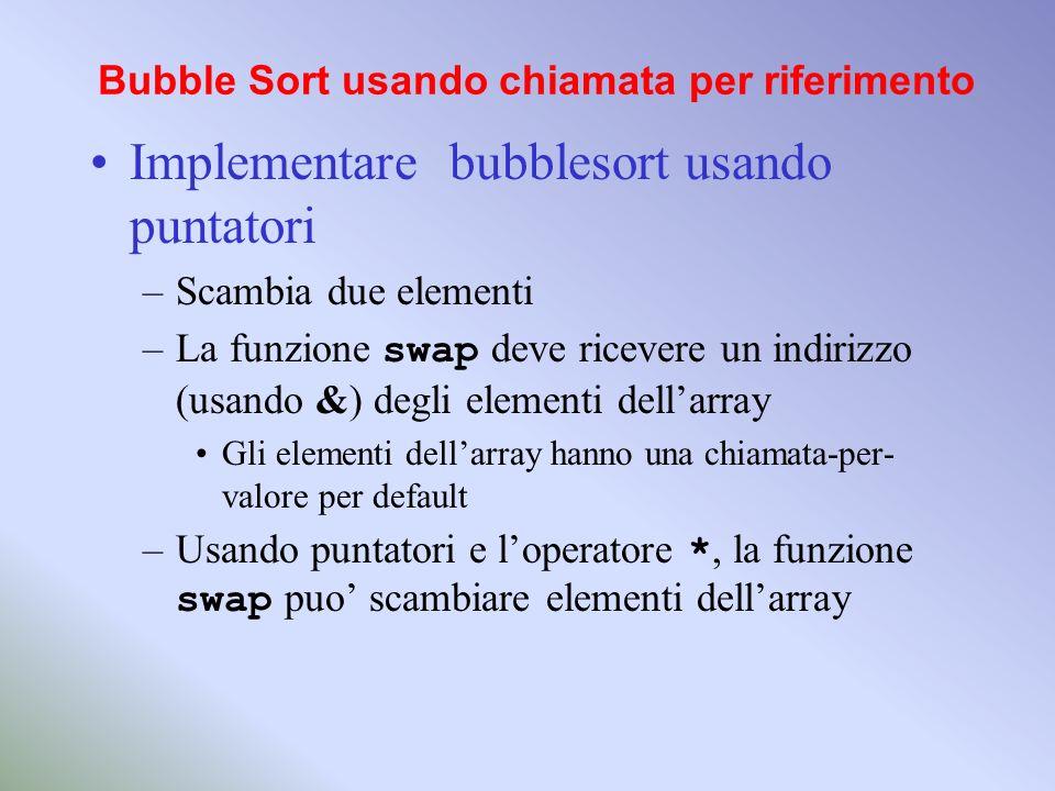 Bubble Sort usando chiamata per riferimento Implementare bubblesort usando puntatori –Scambia due elementi –La funzione swap deve ricevere un indirizz