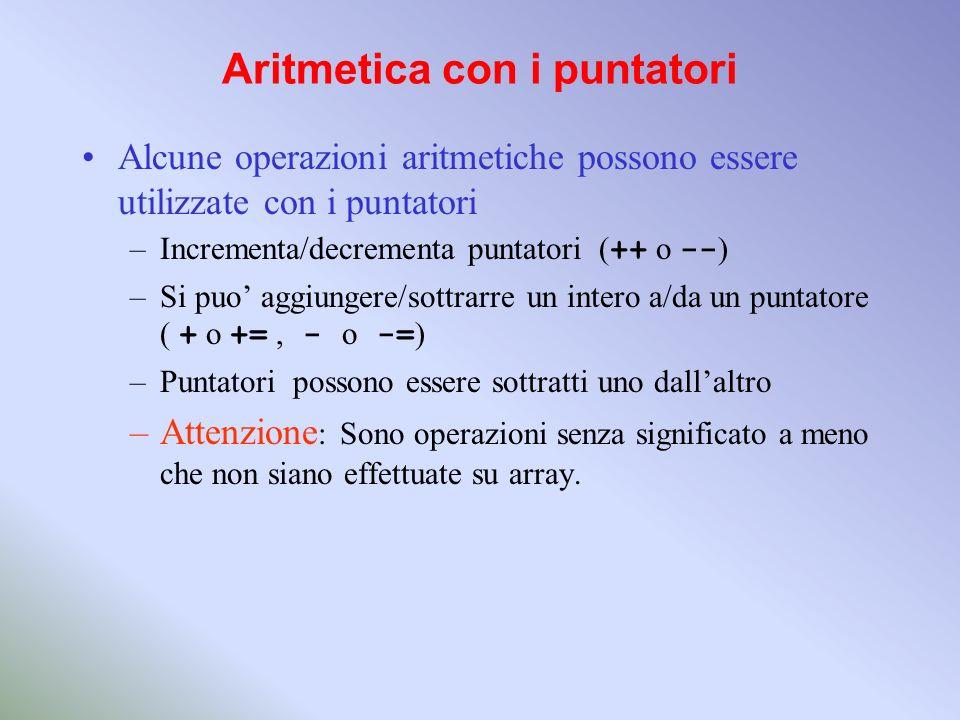 Aritmetica con i puntatori Alcune operazioni aritmetiche possono essere utilizzate con i puntatori –Incrementa/decrementa puntatori ( ++ o -- ) –Si pu