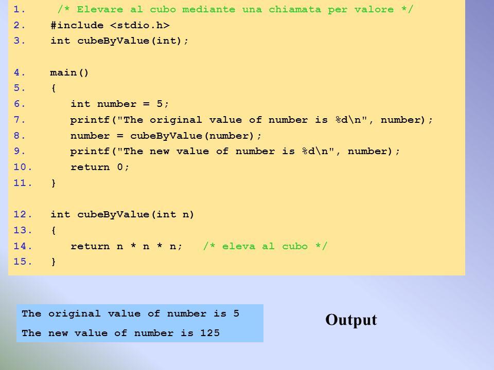 1. /* Elevare al cubo mediante una chiamata per valore */ 2.#include 3.int cubeByValue(int); 4.main() 5.{ 6. int number = 5; 7. printf(