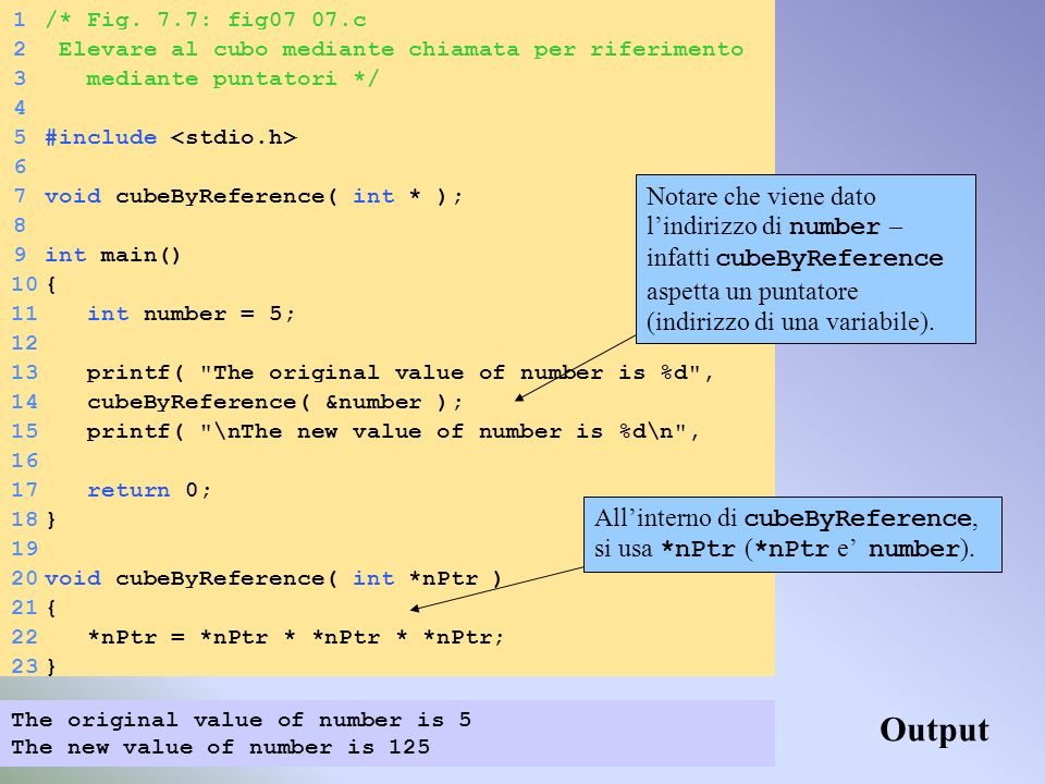 1/* Fig. 7.7: fig07_07.c 2 Elevare al cubo mediante chiamata per riferimento 3 mediante puntatori */ 4 5#include 6 7void cubeByReference( int * ); 8 9