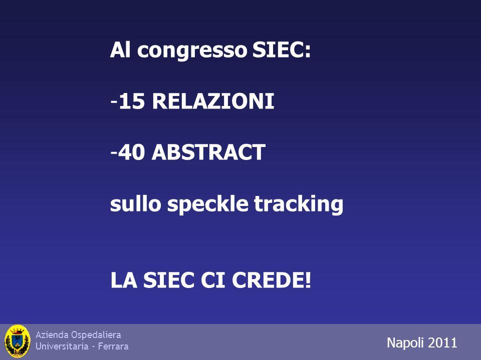 Azienda Ospedaliera Universitaria - Ferrara Trieste 2010 Napoli 2011 Al congresso SIEC: -15 RELAZIONI -40 ABSTRACT sullo speckle tracking LA SIEC CI CREDE!