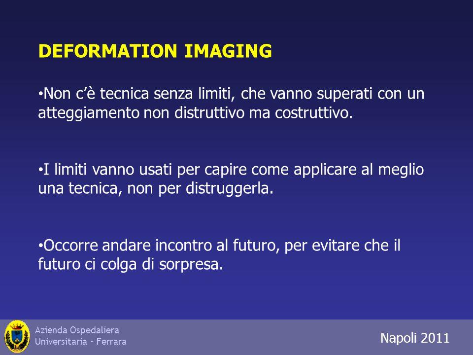 Azienda Ospedaliera Universitaria - Ferrara Trieste 2010 DEFORMATION IMAGING Non cè tecnica senza limiti, che vanno superati con un atteggiamento non distruttivo ma costruttivo.