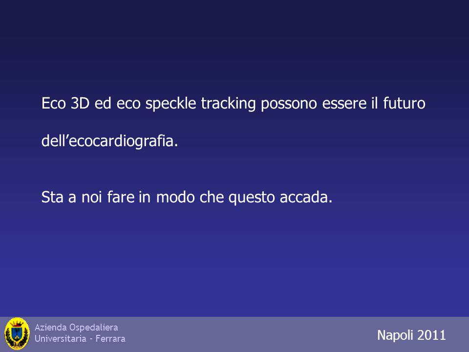 Azienda Ospedaliera Universitaria - Ferrara Trieste 2010 Eco 3D ed eco speckle tracking possono essere il futuro dellecocardiografia.