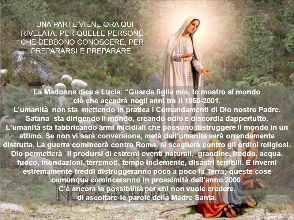 La Madonna dice a Lucia: Guarda figlia mia, Io mostro al mondo ciò che accadrà negli anni tra il 1950-2001. Lumanità non sta mettendo in pratica i Com