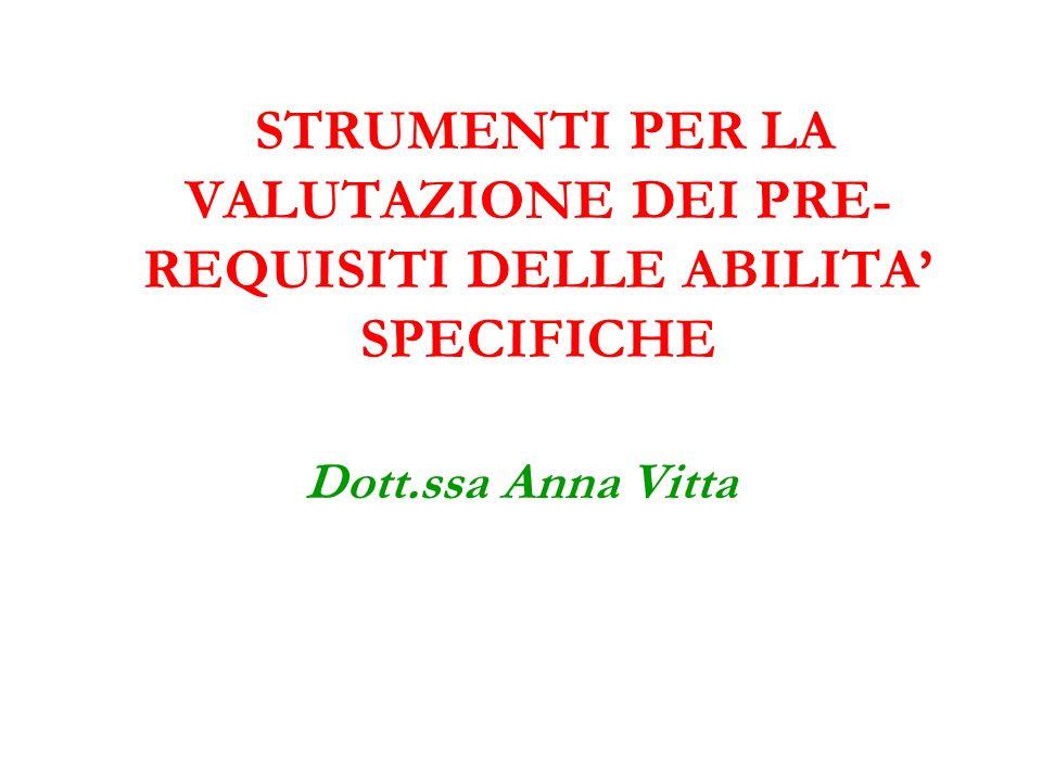 STRUMENTI PER LA VALUTAZIONE DEI PRE- REQUISITI DELLE ABILITA SPECIFICHE Dott.ssa Anna Vitta